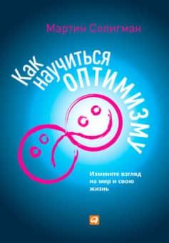 «Как научиться оптимизму. Измените взгляд на мир и свою жизнь» Мартин Селигман