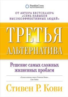 «Третья альтернатива: Решение самых сложных жизненных проблем» Стивен Р. Кови