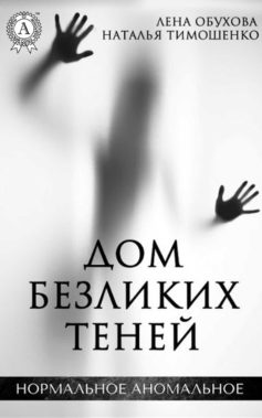 «Дом безликих теней» Наталья Тимошенко, Лена Александровна Обухова