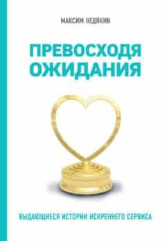 «Превосходя ожидания. Выдающиеся истории искреннего сервиса» Максим Недякин