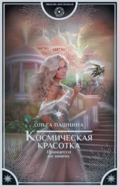 «Космическая красотка. Принцесса на замену» Ольга Пашнина