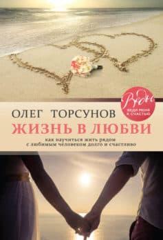 «Жизнь в любви. Как научиться жить рядом с любимым человеком долго и счастливо» Олег Торсунов