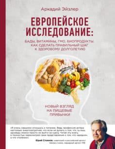 «Европейское исследование: БАДы, витамины, ГМО, биопродукты. Как сделать правильный шаг к здоровому долголетию» Аркадий Кальманович Эйзлер