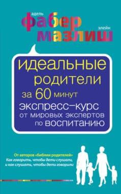 «Идеальные родители за 60 минут. Экспресс-курс от мировых экспертов по воспитанию» Адель Фабер, Элейн Мазлиш