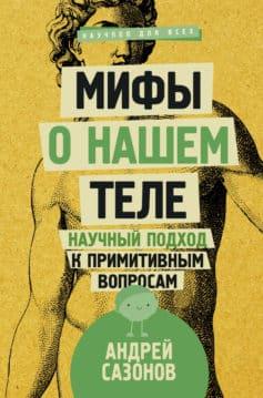 «Мифы о нашем теле. Научный подход к примитивным вопросам» Андрей Сазонов