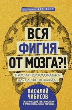 «Вся фигня – от мозга?! Простая психосоматика для сложных граждан» Василий Чибисов