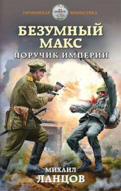 «Безумный Макс. Поручик Империи» Михаил Алексеевич Ланцов