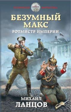 «Безумный Макс. Ротмистр Империи» Михаил Алексеевич Ланцов