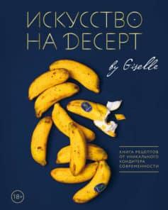 Искусство на десерт. Книга рецептов от уникального кондитера современности