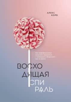 «Восходящая спираль. Как нейрофизиология помогает справиться с негативом и депрессией – шаг за шагом» Алекс Корб