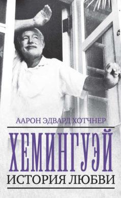 «Хемингуэй. История любви» Аарон Эдвард Хотчнер