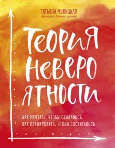 «Теория невероятности. Как мечтать, чтобы сбывалось, как планировать, чтобы достигалось» Татьяна Владимировна Мужицкая