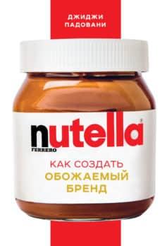 «Nutella. Как создать обожаемый бренд» Джиджи Падовани