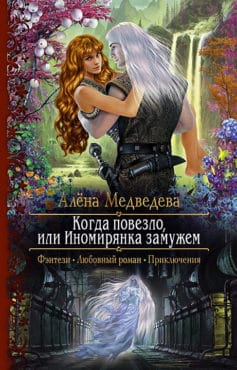 «Когда повезло, или Иномирянка замужем» Алёна Викторовна Медведева