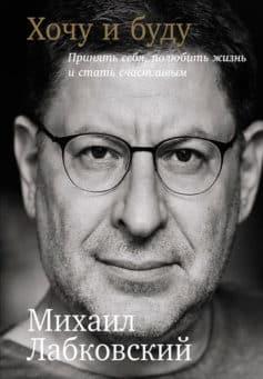 «Хочу и буду: Принять себя, полюбить жизнь и стать счастливым» Михаил Лабковский