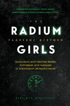 «Радиевые девушки. Скандальное дело работниц фабрик, получивших дозу радиации от новомодной светящейся краски» Кейт Мур