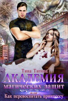 «Академия магических защит, или Как перевоспитать принцессу» Тина Титова
