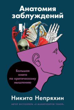 «Анатомия заблуждений. Большая книга по критическому мышлению» Никита Юрьевич Непряхин