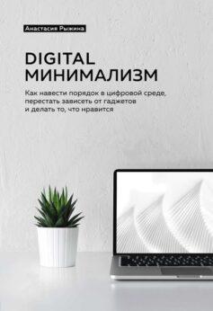 «Digital минимализм. Как навести порядок в цифровой среде, перестать зависеть от гаджетов и делать то, что нравится» Анастасия Рыжина