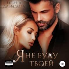 «Я не буду твоей» Ирина Васильевна Давыдова